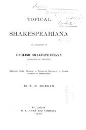 Topical Shakespeariana: Or, a Collection of English Shakespeariana (exclusive of Editions