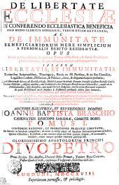 DE LIBERTATE ECCLESIAE IN CONFERENDO ECCLESIASTICA BENEFICIA NON MODO CLERICIS INDIGENIS, VERUM ETIAM EXTRANEIS, AC DE IMMUNITATE BENEFICIARIORUM MERE SIMPLICIUM A PERSONALIS DEBITO RESIDENTIAE. OPUS Nunc primo editum, in quatuor Tomos distinctum, & Sacra Eruditione plene refertum ; in quo adversus modernos Impugnatores IPSARVM LIBERTATIS, ET IMMUNITATIS Rationibus Scripturalibus, Theologicis, Petitis ex SS. Patribus, & ex Sac. Conciliis, Legalibus tandem, Historicis, & Politicis, claro & elegantis eloquio probatur, Quod liberum, [et] licitum est Ecclesie, illiusq[ue] Ministris, atque in primis Romano Pontifici ejusdem Ecclesie Capiti, necnon Episcopis, aliisque omnibus, tum Ordinariis, tum Delegatis Beneficiorum Collatoribus, atque ad ea Nominatoribus, ipsa Beneficia, non modo Clericis Indigenis, verum etiam Extraneis impertiri. Et quod Beneficiarii mere simplices a Residentiae personalis debito sunt immunes. UNIVERSIS EPISCOPIS, ET ORDINARIIS LOCORUM, Eorumque Vicariis, Praesulibus, Abbatibus, Ministris, & Consiliariis Principum, Senatoribus, Judicibus, Theologis, Jurisconsultis, Causidicis, Politicis, Historicis, & Eruditis, cunctis demum Beneficiorum Collatoribus, & Patronis, tam Ecclesiasticis, quam Laicis, valde utile, & respective necessarium: CONTINENS RATIONES, ET PROBATIONES PRAEFATAE LIBERTATIS, De Saeculo in Saeculum conquisitas, ab initio Ecclesie usque ad Saeculum Decimumquartum inclusive, Quibus obstenditur, Ecclesiam, a suo exordio usque ad illam etatem, semper, & inconcusse, totaliter, atque integre ipsamet libertate potitam esse. GLORIOSISSIMO APOSTOLORUM PRINCIPI DIVO PETRO Primo Ecclesiae Dei Antistiti, Universi Orbis Primati, Janitori Regni Coelorum, Pastori Ovilis Christi, ejusdemque Vicesgerenti, humillime dedicatus, Volume 1