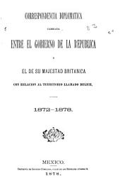Correspondencia diplomatica cambiada entre el gobierno de la República y el de Su Majestad britanica con relación al territorio llamado Belice: 1872-1878
