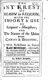 The Interest of Reason in Religion: With the Inport & Use of Scripture Metaphors and the Nature of the Union Betwixt Christ & Believers