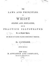 The Laws and Principles of Whist Stated and Explained and Its Practice Illustrated on an Original System by Means of Hands Played Completely Through