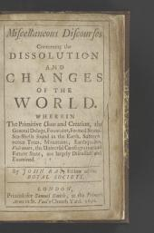 Miscellaneous Discourses Concerning the Dissolution and Changes of the World: Wherein the Primitive Chaos and Creation, the General Deluge, Fountains, Formed Stones, Sea-shells Found in the Earth, Subterraneous Trees, Mountains, Earthquakes, Vulcanoes, the Universal Conflagration and Future State, are Largely Discussed and Examined