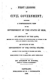 First Lessons in Civil Government: Including a Comprehensive View of the Government of the State of Ohio, and an Abstract of the Laws, Showing the Rights, Duties, and Responsibilities, with an Outline of the Government of the United States : Adapted to the Capacities of Children Oand Youth, and Designed for Families and Schools