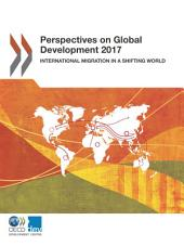 Perspectives on Global Development 2017 International Migration in a Shifting World: International Migration in a Shifting World