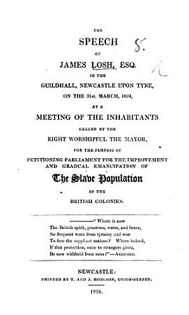 The Speech of J  Losh     at a Meeting     Called     for the Purpose of Petitioning Parliament for the Improvement and Gradual Emancipation of the Slave Population of the British Colonies PDF