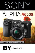 Sony Alpha A6000: The Complete Guide