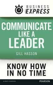 Business Express: Communicate Like a Leader: Get your message heard and understood