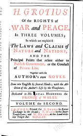 H. Grotius Of the Rights of War and Peace in Three Volumes: In which are Explain'd the Laws and Claims of Nature and Nations, and the Principal Points that Relate Either to Public Government, Or the Conduct of Private Life. Together with the Author's Own Notes. Done Into English by Several Hands; with the Addition of the Author's Life by the Translators. Dedicated to His Royal Highness the Prince of Wales, Volume 2