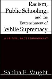 Racism, Public Schooling, and the Entrenchment of White Supremacy: A Critical Race Ethnography