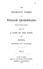 The Dramatic Works of William Shakspeare: Illustrated, Embracing a Life of the Poet, and Notes, Original and Selected, Volume 2