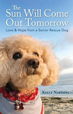 The Sun Will Come Out Tomorrow  Love   Hope from a Senior Rescue Dog PDF