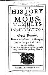 The History of All the Mobs, Tumults, and Insurrections in Great Britain, from William the Conqueror to the Present Time. To which is Added the Act of Parliament and Proclamation for Punishing Rioters. (Begun by Mr. F. and Continued by an Impartial Hand.).