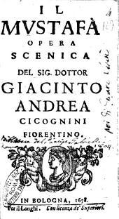 Il Mustafà opera scenica del sig. dottor Giacinto Andrea Cicognini fiorentino