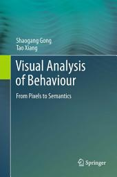 Visual Analysis of Behaviour: From Pixels to Semantics