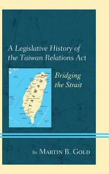 A Legislative History Of The Taiwan Relations Act Book PDF
