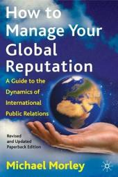 How to Manage Your Global Reputation: A Guide to the Dynamics of International Public Relations, Edition 2