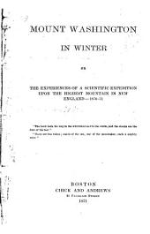 Mount Washington in Winter, Or the Experiences of a Scientific Expedition Upon the Highest Mountain in New England--1870-71...