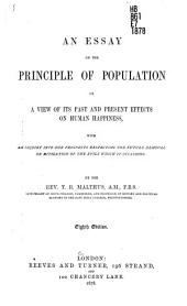 An Essay on the Principle of Population: Or, A View of Its Past and Present Effects on Human Happiness, with an Inquiry Into Our Prospects Respecting the Future Removal Or Mitigation of the Evils which it Occasions