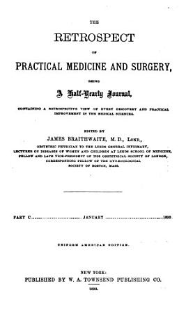 The Retrospect of Practical Medicine and Surgery  Being a Half yearly Journal Containing a Retrospective View of Every Discovery and Practical Improvement in the Medical Sciences        Volume 1 CXXIII  1840 July 1901 PDF