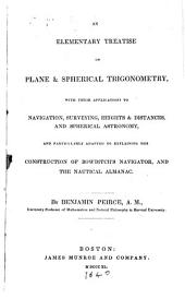 An Elementary Treatise on Plane & Spherical Trigonometry: With Their Applications to Navigation, Surveying, Heights & Distances, and Spherical Astronomy, and Particularly Adapted to Explaining the Construction of Bowditch's Navigator, and the Nautical Almanac