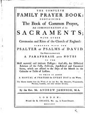 The Complete Family Prayer Book: Containing the Book of Common Prayer ... Elucidated with a Paraphrase and Notes ... To which is Added, a Manual of Prayers for Every Day in the Week ... By the Rev. Mr. Andrew Johnson, M.A.
