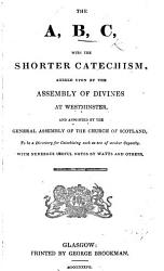The A B C With The Shorter Catechism Appointed By The General Assembly To Be A Directory For Catechising Of Such As Are Of Weak Capacities Book PDF