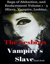 The Lesbian Vampire's Slave - Saga of Abduction, and Enslavement Volume 1 - 3 (Slave, Vampire, Lesbian, Bdsm)