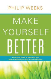 Make Yourself Better: A Practical Guide to Restoring Your Body's Wellbeing through Ancient Medicine