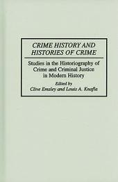 Crime History and Histories of Crime: Studies in the Historiography of Crime and Criminal Justice in Modern History