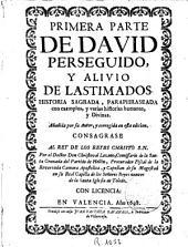 Primera [-- tercera] parte de David perseguido y alivio de lastimados: historia sagrada paraphraseada con exemplos y varias historias humanas y divinas ...