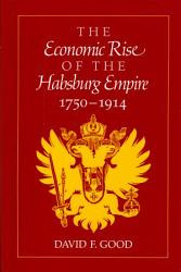 The Economic Rise Of The Habsburg Empire 1750 1914 Book PDF