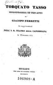 Torquato Tasso, Melodramma In Tre Atti Di Giacopo Ferretti da rappresentarsi Nell' I. R. Teatro Alla Canobbiana la Primavera 1837 (Musica di Gaetano Donizetti)