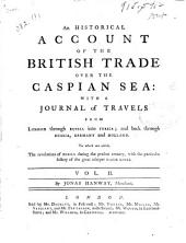 An Historical Account of the British Trade Over the Caspian Sea: With a Journal of Travels from London Through Russia Into Persia; and Back Through Russia, Germany and Holland. To which are Added, the Revolutions of Persia During the Present Century, with the Particular History of the Great Usurper Nadir Kouli ...