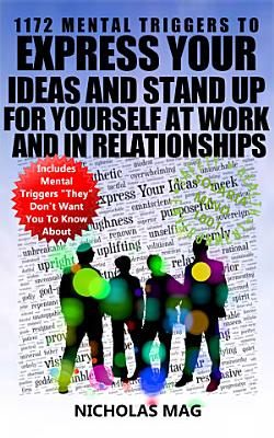 1172 Mental Triggers to Express Your Ideas and Stand Up for Yourself at Work and in Relationships