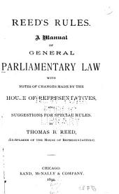 Reed's Rules: A Manual of General Parliamentary Law, with Notes of Changes Made by the House of Representatives, and Suggestions for Special Rules