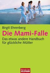 Die Mami-Falle: Das etwas andere Handbuch für glückliche Mütter