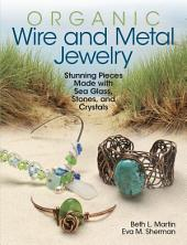 Organic Wire and Metal Jewelry: Stunning Pieces Made with Sea Glass, Stones, and Crystals