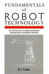 Fundamentals of Robot Technology: An Introduction to Industrial Robots, Teleoperators and Robot Vehicles