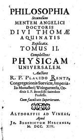 Philosophia Secundùm Mentem Angelici Doctoris Divi Thomae Aquinatis Explicata: Complectens Physicam Universalem, Volume 2