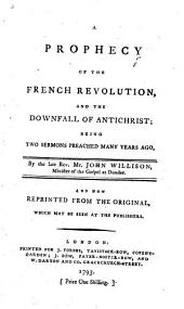 A Prophecy of the French Revolution and the Downfall of Antichrist, being two Sermons [on John iii. 30.] preached many years ago ... and now reprinted, etc