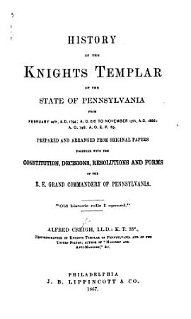 History of the Knights Templar of the State of Pennsylvania from February 14th  A D  1794     to November 13th  1866     Prepared and arranged from original papers  together with the constitution  decisions  resolutions and forms of the R E  Grand Commandery of Pennsylvania PDF