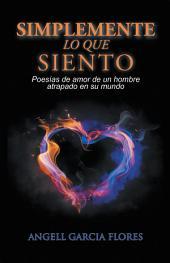 Simplemente Lo Que Siento: Poesas De Amor De Un Hombre Atrapado En Su Mundo