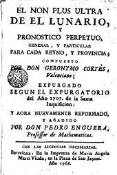 El Non plus ultra de el Lunario, y pronostico perpetuo, general, y particular para cada reyno y provincia: y aora nuevamente reformado, y añadido por don Pedro Enguera ...