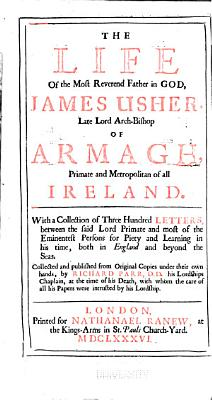 The Life of the Most Reverend Father in God  James Usher  Late Lord Arch Bishop of Armagh  Primate and Metropolitan of All Ireland PDF