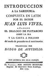 Introducción a la sabiduria; compuesta en latin por el dotor Juan Luis Vives. Añadese el dialogo de Plutarcho sobre la ira y la carta a Poliano del modo de proceder en el matrimonio traducido por Diego de Astudillo