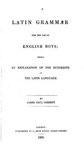 A Latin Grammar for the Use of English Boys: Being an Explanation of the Rudiments of the Latin Language