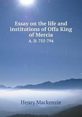 Essay on the Life and Institutions of Offa, King of Mercia A.D. 755-794: Parts 755-794