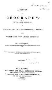 A System of Geography, Popular and Scientific: Or A Physical, Political, and Statistical Account of the World and Its Various Divisions, Volume 1