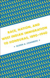 Race, Nation, and West Indian Immigration to Honduras, 1890-1940