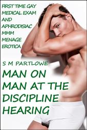 Man on Man at the Discipline Hearing (First Time Gay Medical and Aphrodisiac Menage Erotica)